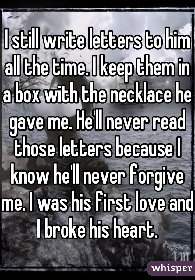 I still write letters to him all the time. I keep them in a box with the necklace he gave me. He'll never read those letters because I know he'll never forgive me. I was his first love and I broke his heart.