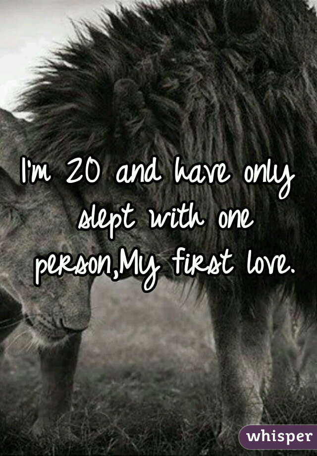 I'm 20 and have only slept with one person,My first love.