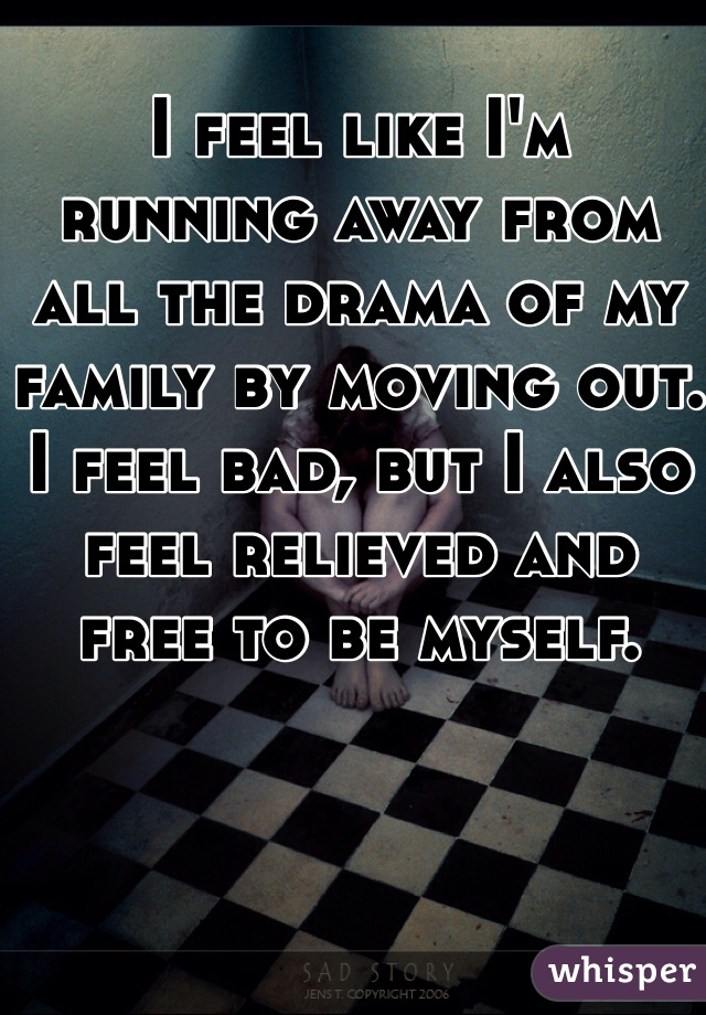 I feel like I'm running away from all the drama of my family by moving out. I feel bad, but I also feel relieved and free to be myself.