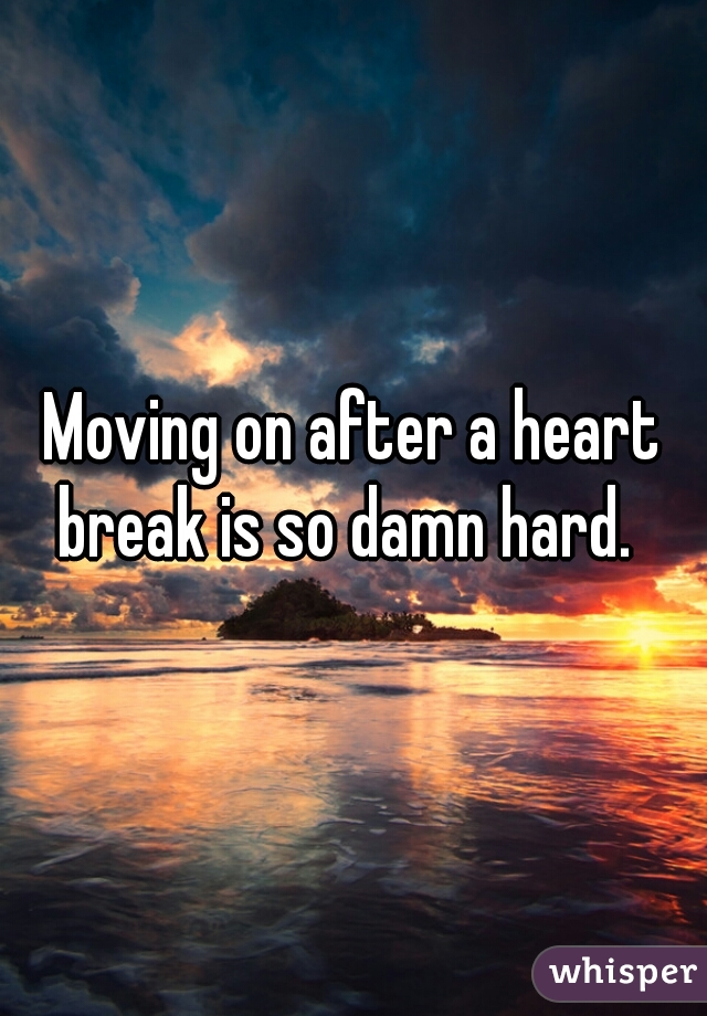 Moving on after a heart break is so damn hard.