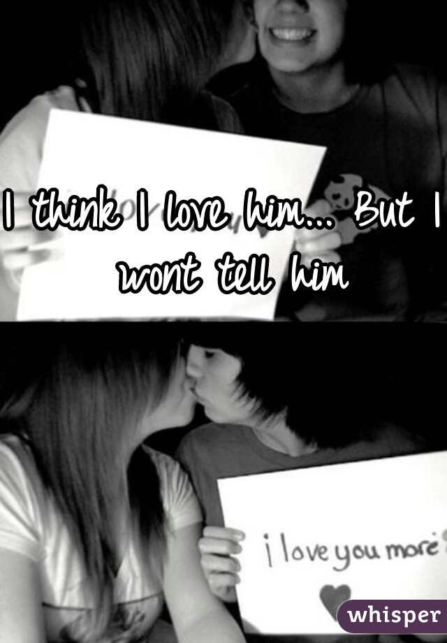 I think I love him... But I wont tell him