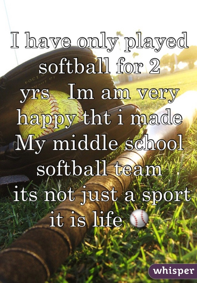 I have only played softball for 2  yrs   Im am very happy tht i made My middle school softball team  its not just a sport it is life ⚾️
