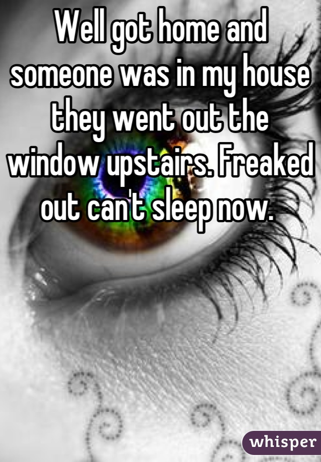 Well got home and someone was in my house they went out the window upstairs. Freaked out can't sleep now.