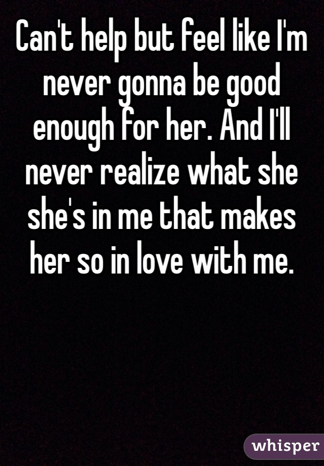 Can't help but feel like I'm never gonna be good enough for her. And I'll never realize what she she's in me that makes her so in love with me.