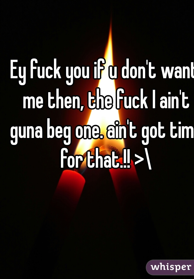 Ey fuck you if u don't want me then, the fuck I ain't guna beg one. ain't got time for that.!! >\