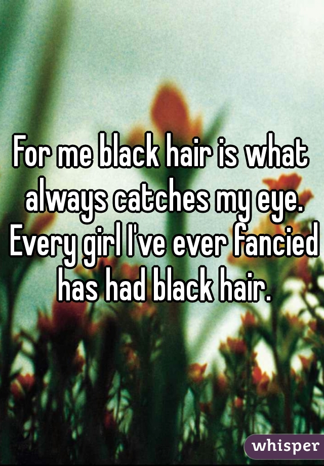 For me black hair is what always catches my eye. Every girl I've ever fancied has had black hair.