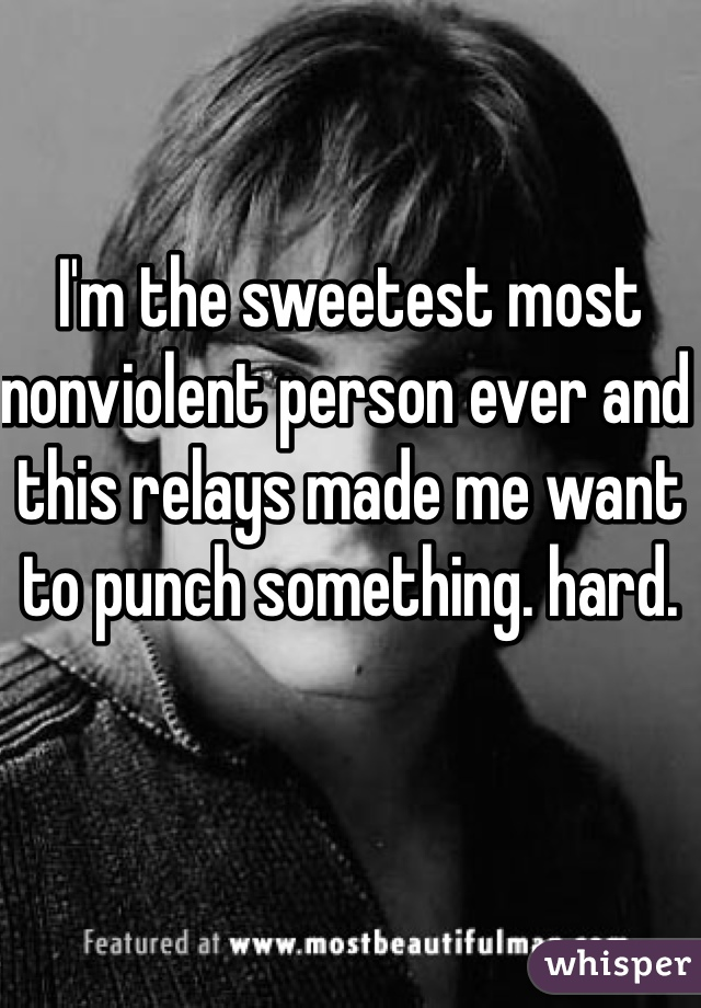 I'm the sweetest most nonviolent person ever and this relays made me want to punch something. hard.