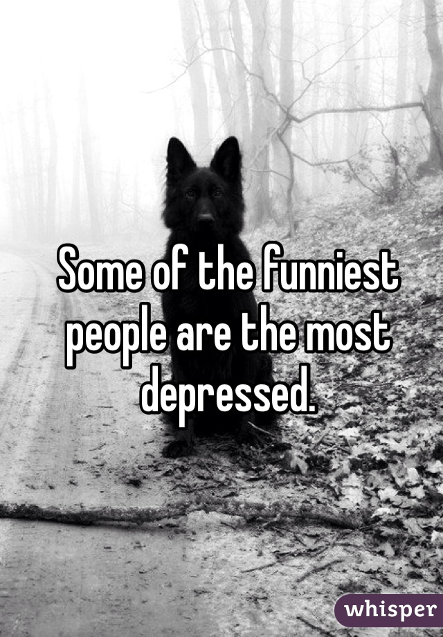 Some of the funniest people are the most depressed.