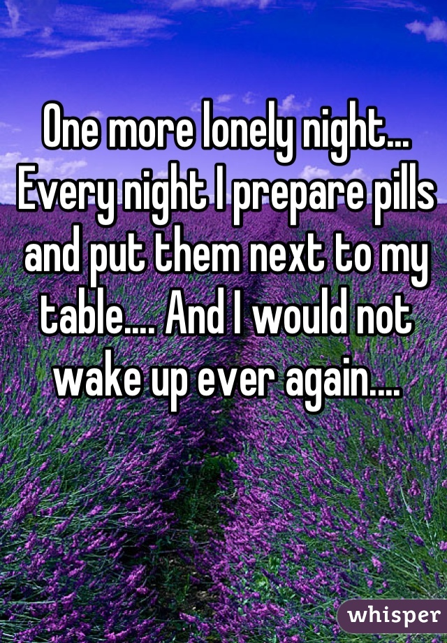 One more lonely night... Every night I prepare pills and put them next to my table.... And I would not wake up ever again....