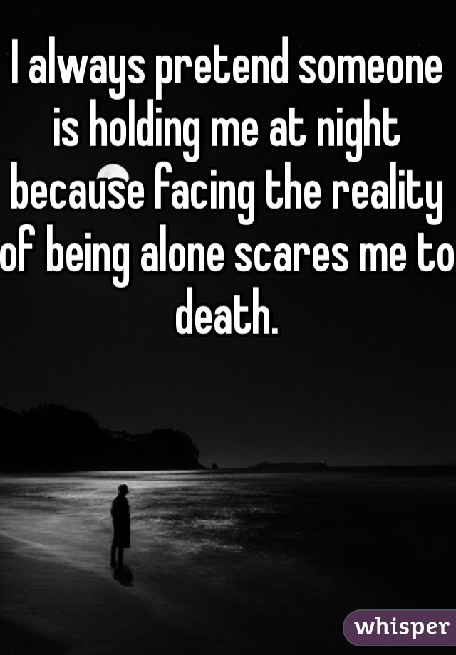 I always pretend someone is holding me at night because facing the reality of being alone scares me to death.