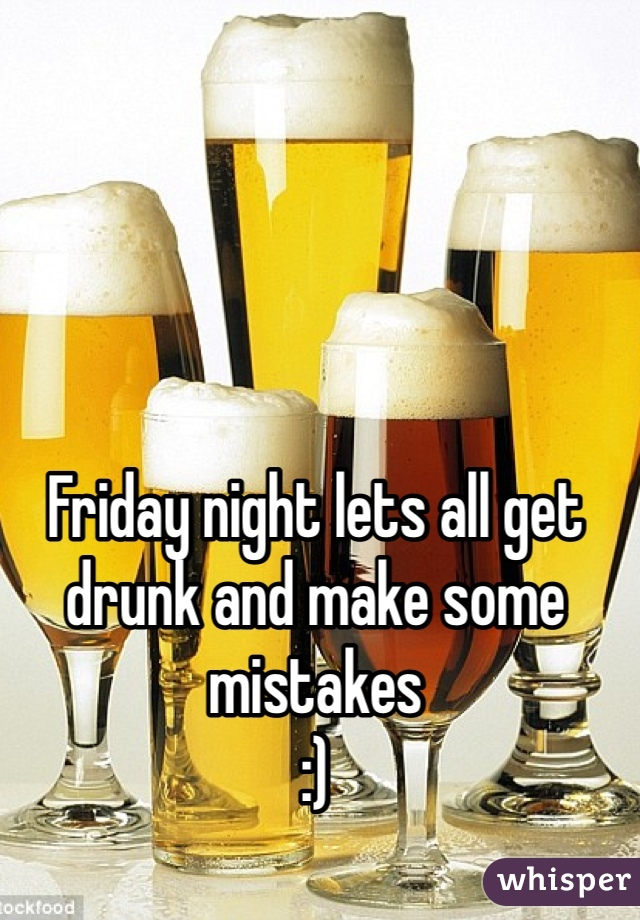 Friday night lets all get drunk and make some mistakes :)