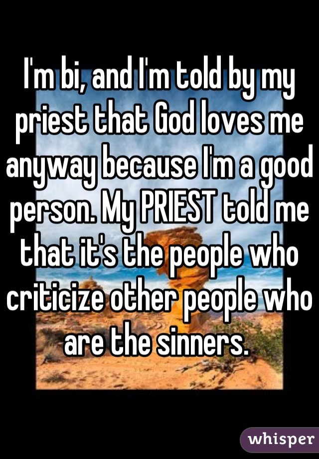 I'm bi, and I'm told by my priest that God loves me anyway because I'm a good person. My PRIEST told me that it's the people who criticize other people who are the sinners.