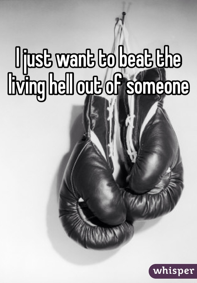 I just want to beat the living hell out of someone