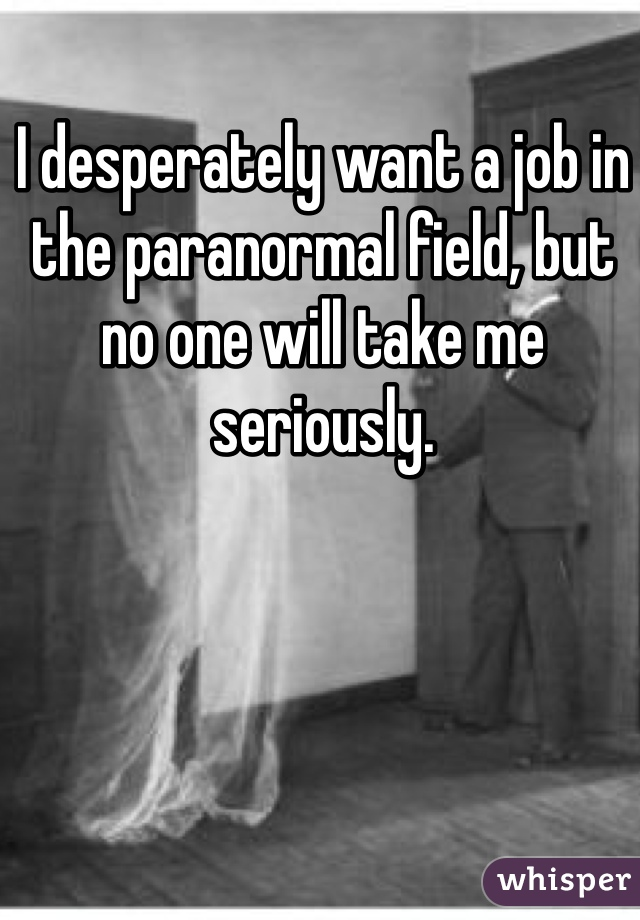 I desperately want a job in the paranormal field, but no one will take me seriously.