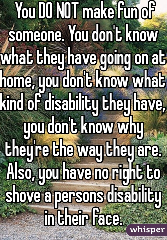 You DO NOT make fun of someone. You don't know what they have going on at home, you don't know what kind of disability they have, you don't know why they're the way they are. Also, you have no right to shove a persons disability in their face.