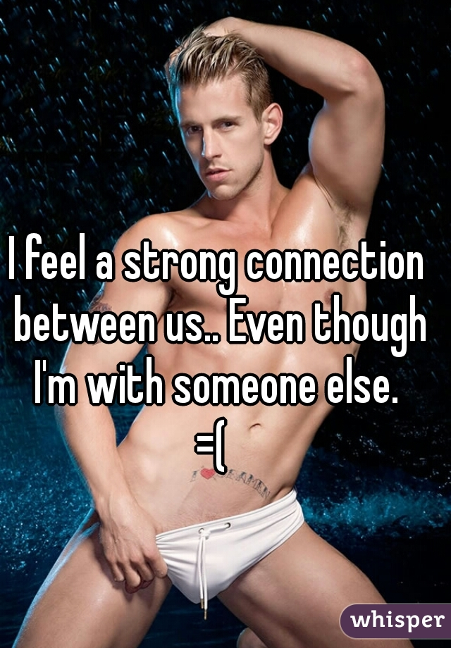 I feel a strong connection between us.. Even though I'm with someone else.   =(
