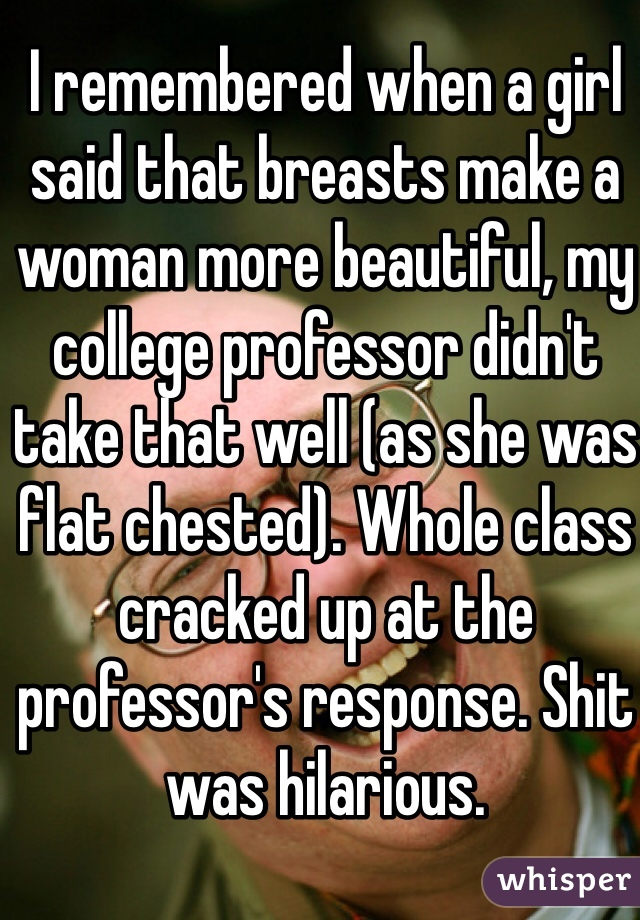 I remembered when a girl said that breasts make a woman more beautiful, my college professor didn't take that well (as she was flat chested). Whole class cracked up at the professor's response. Shit was hilarious.