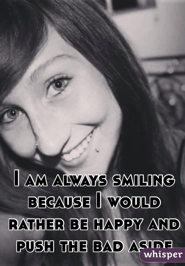 I am always smiling because I would rather be happy and push the bad aside