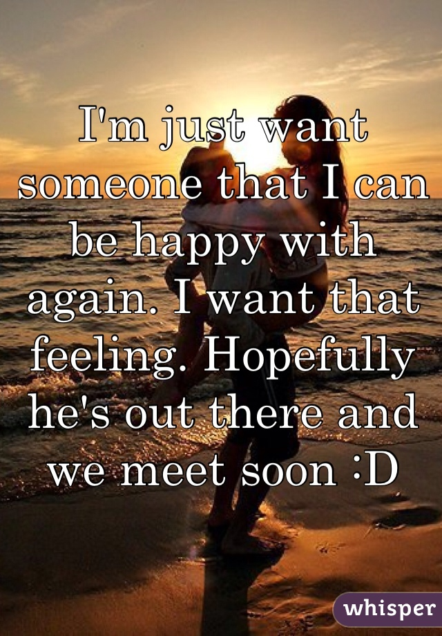 I'm just want someone that I can be happy with again. I want that feeling. Hopefully he's out there and we meet soon :D