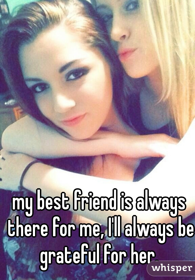 my best friend is always there for me, I'll always be grateful for her.