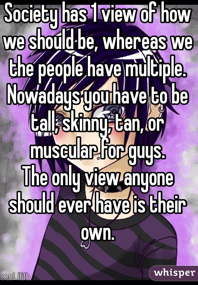 Society has 1 view of how we should be, whereas we the people have multiple.  Nowadays you have to be tall, skinny, tan, or muscular for guys. The only view anyone should ever have is their own.