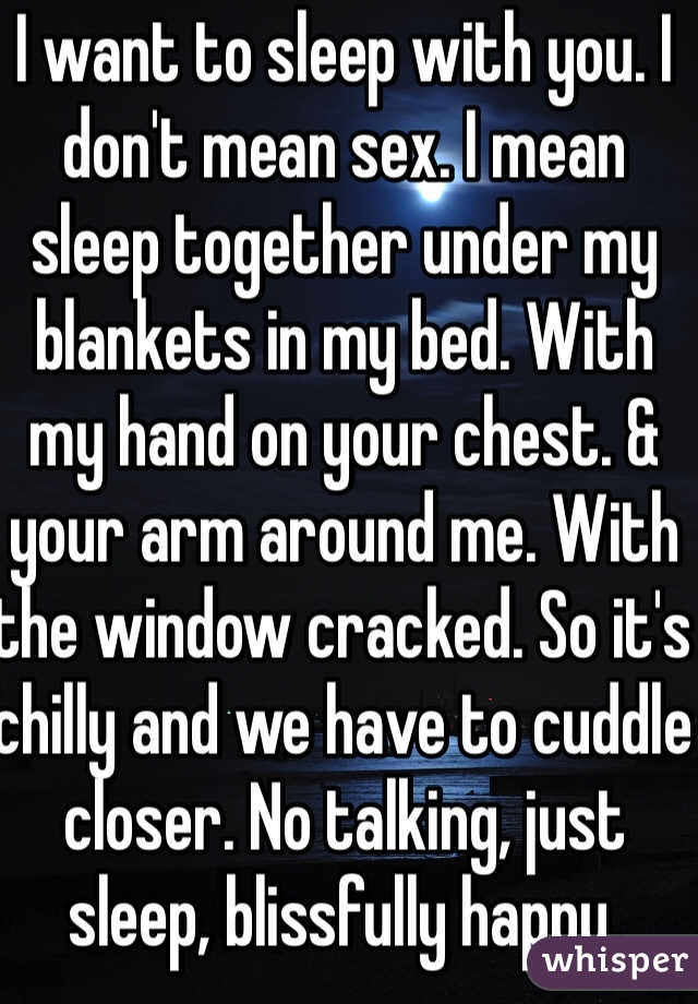 I want to sleep with you. I don't mean sex. I mean sleep together under my blankets in my bed. With my hand on your chest. & your arm around me. With the window cracked. So it's chilly and we have to cuddle closer. No talking, just sleep, blissfully happy, silence