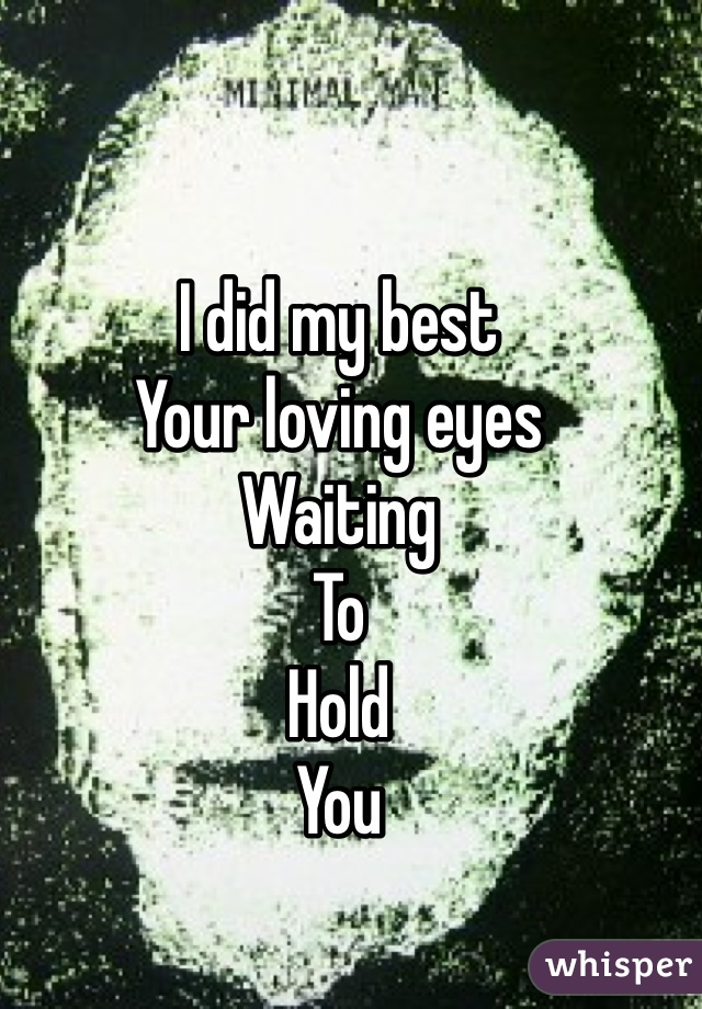 I did my best  Your loving eyes  Waiting  To  Hold  You