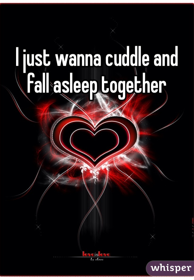 I just wanna cuddle and fall asleep together