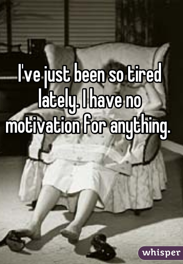 I've just been so tired lately. I have no motivation for anything.