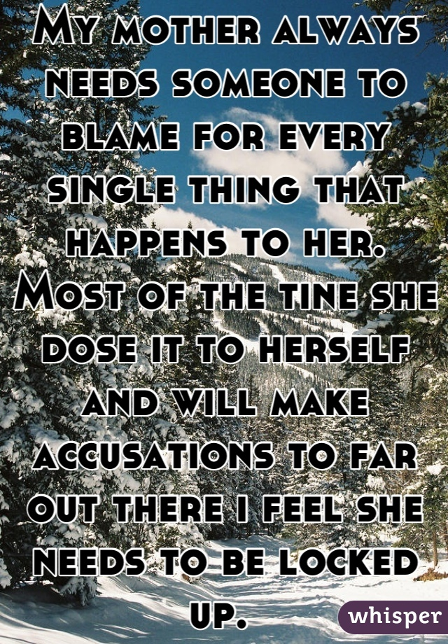 My mother always needs someone to blame for every single thing that happens to her. Most of the tine she dose it to herself and will make accusations to far out there i feel she needs to be locked up.