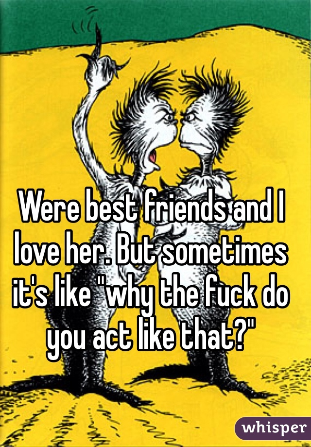 """Were best friends and I love her. But sometimes it's like """"why the fuck do you act like that?"""""""
