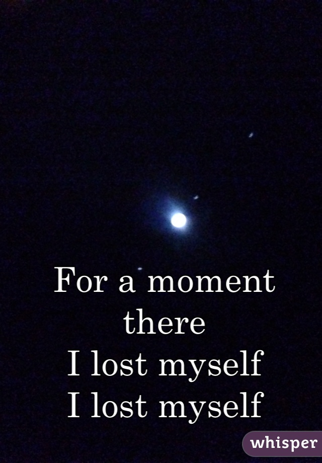 For a moment there I lost myself  I lost myself