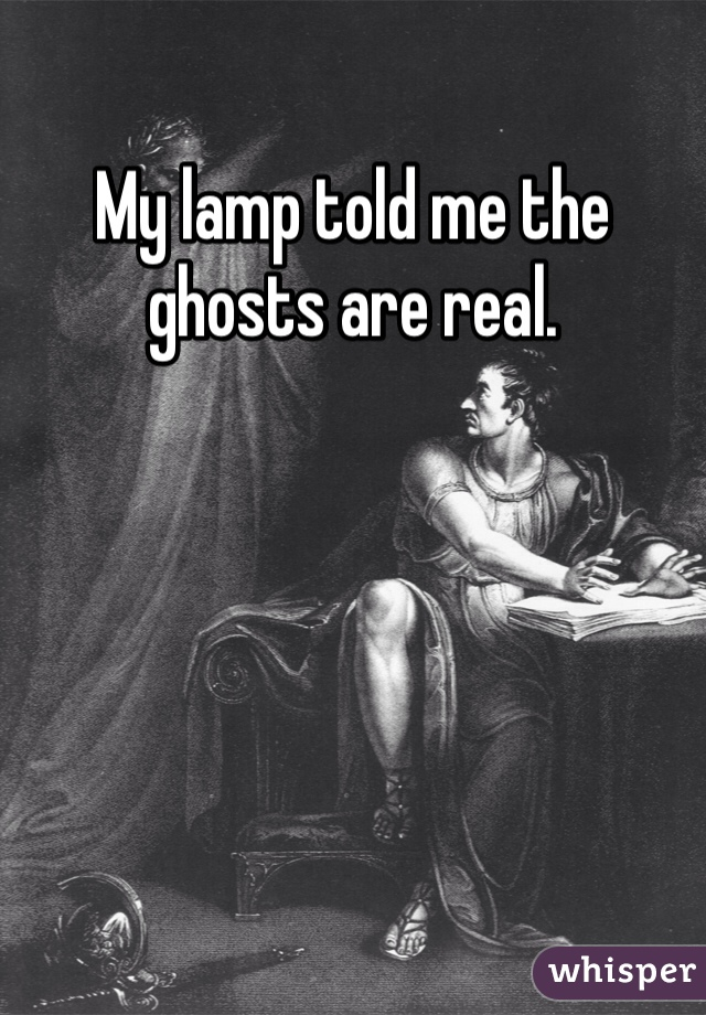 My lamp told me the ghosts are real.