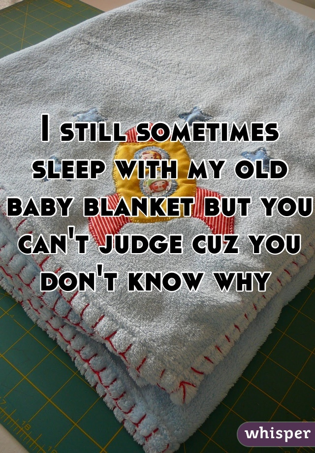 I still sometimes sleep with my old baby blanket but you can't judge cuz you don't know why