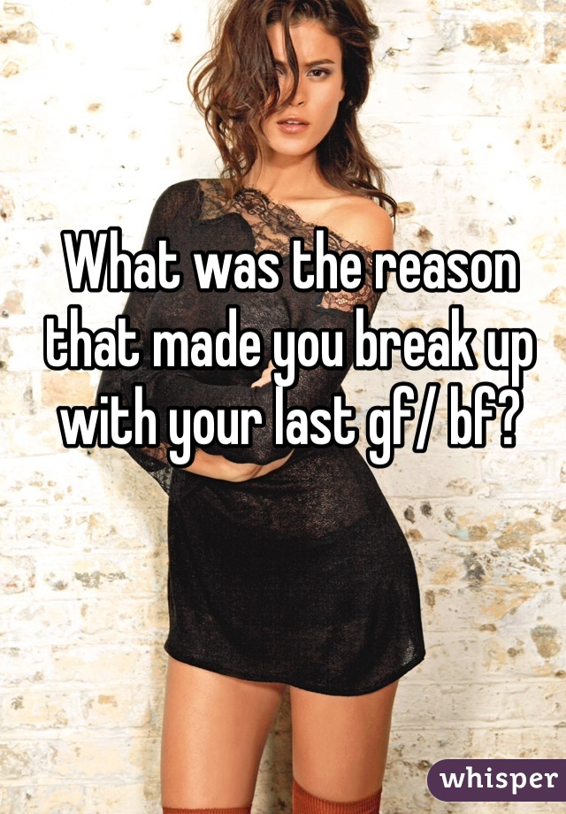 What was the reason that made you break up with your last gf/ bf?