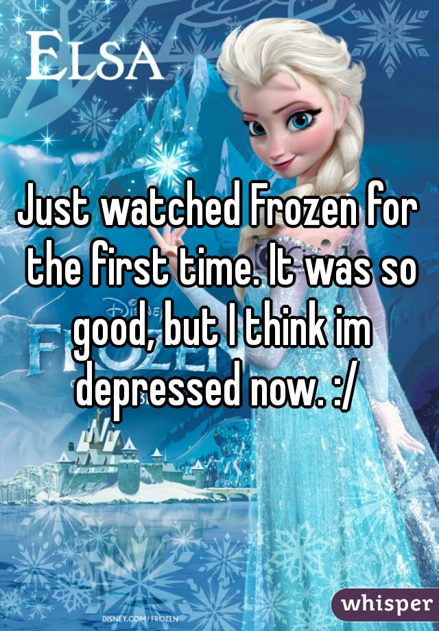 Just watched Frozen for the first time. It was so good, but I think im depressed now. :/