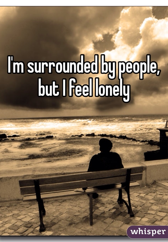 I'm surrounded by people, but I feel lonely