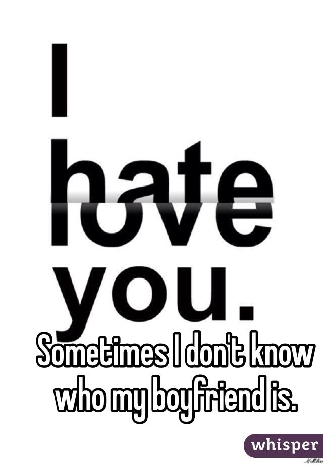 Sometimes I don't know who my boyfriend is.