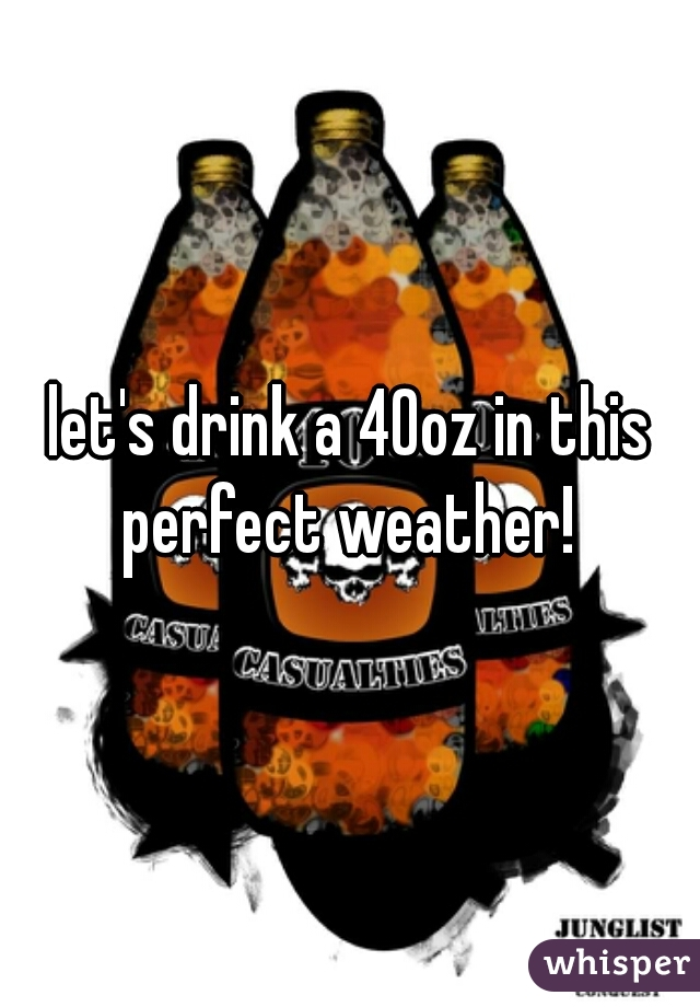 let's drink a 40oz in this perfect weather!