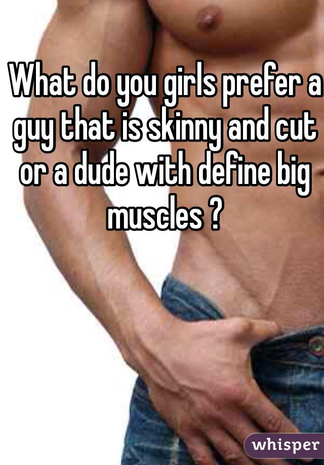 What do you girls prefer a guy that is skinny and cut or a dude with define big muscles ?