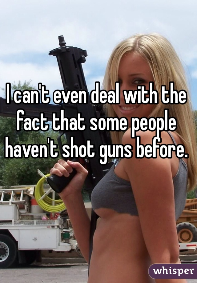 I can't even deal with the fact that some people haven't shot guns before.