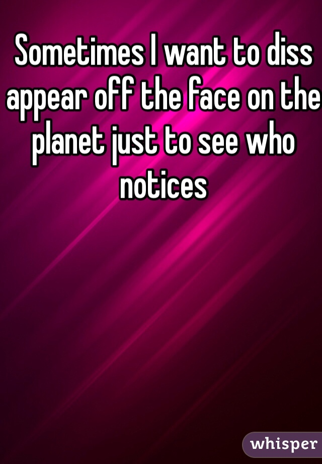 Sometimes I want to diss appear off the face on the planet just to see who notices
