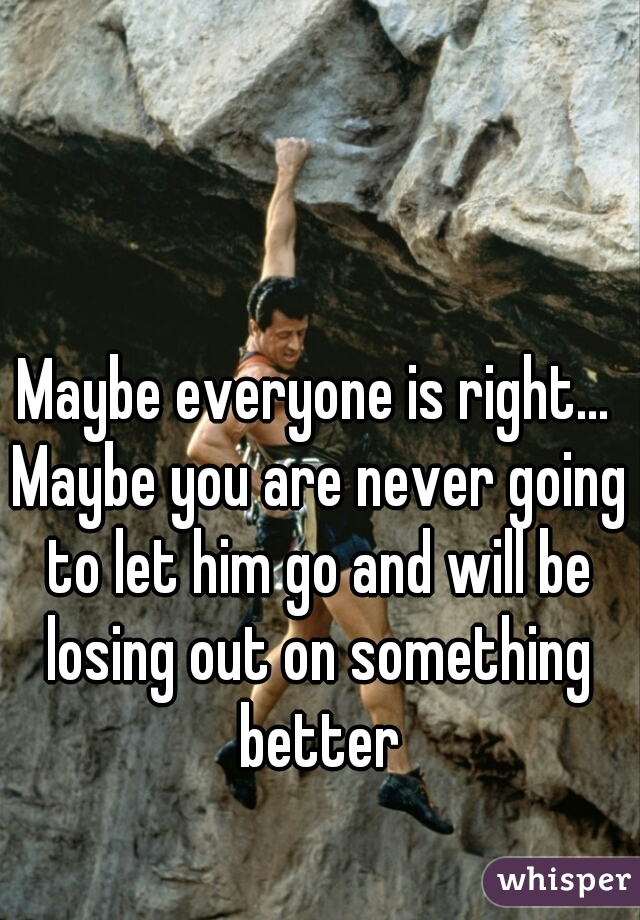 Maybe everyone is right... Maybe you are never going to let him go and will be losing out on something better