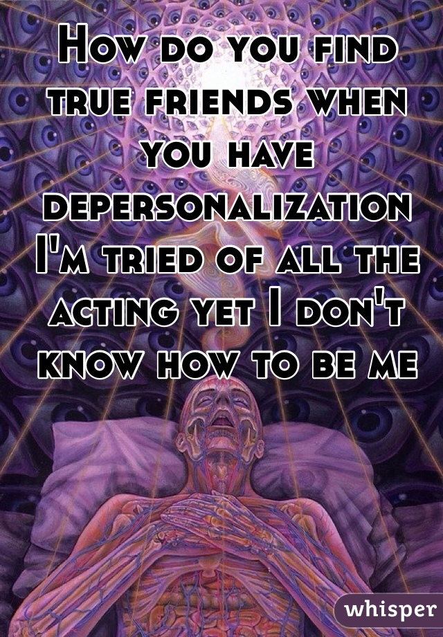 How do you find true friends when you have depersonalization I'm tried of all the acting yet I don't know how to be me