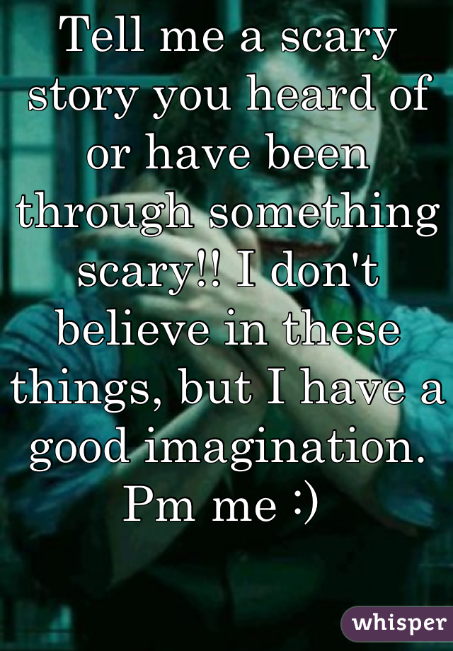 Tell me a scary story you heard of or have been through something scary!! I don't believe in these things, but I have a good imagination. Pm me :)