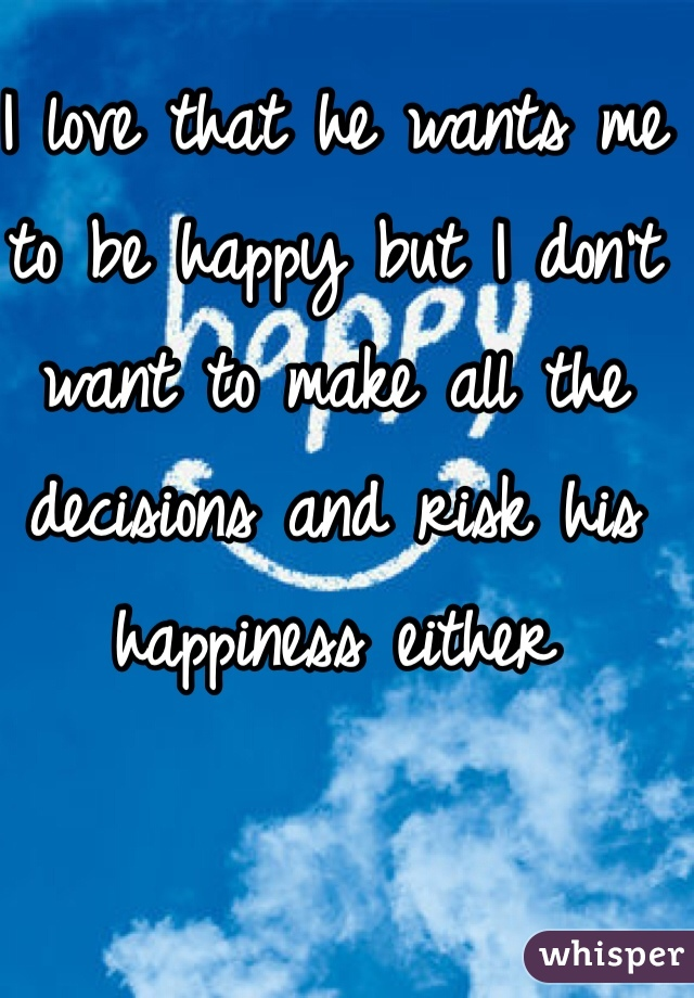 I love that he wants me to be happy but I don't want to make all the decisions and risk his happiness either