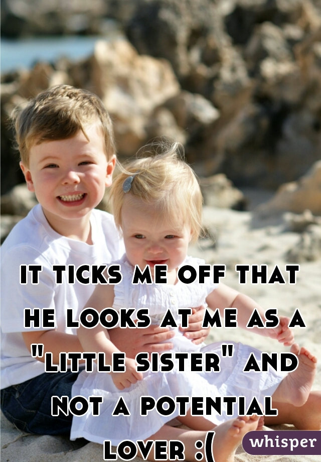 "it ticks me off that he looks at me as a ""little sister"" and not a potential lover :("