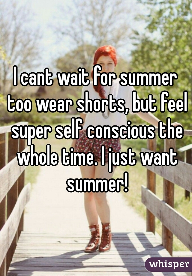 I cant wait for summer too wear shorts, but feel super self conscious the whole time. I just want summer!