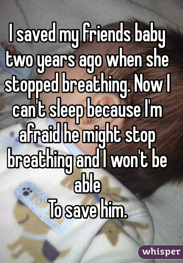 I saved my friends baby two years ago when she stopped breathing. Now I can't sleep because I'm afraid he might stop breathing and I won't be able To save him.