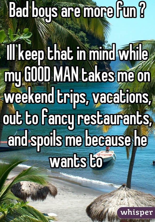 Bad boys are more fun ?  Ill keep that in mind while my GOOD MAN takes me on weekend trips, vacations, out to fancy restaurants, and spoils me because he wants to